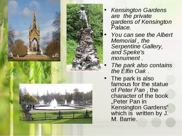Kensington Gardens are the private gardens of Kensington Palace. You can see...