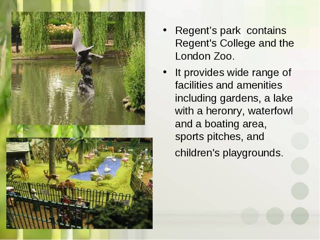 Regent's park contains Regent's College and the London Zoo. It provides wide...
