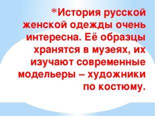 История русской женской одежды очень интересна. Её образцы хранятся в музеях,