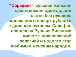 Сарафан – русская женская крестьянская одежда, род платья без рукавов, надева