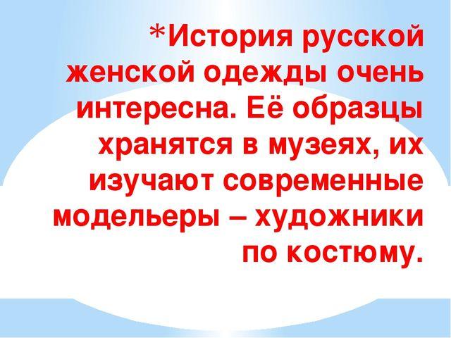 История русской женской одежды очень интересна. Её образцы хранятся в музеях,...