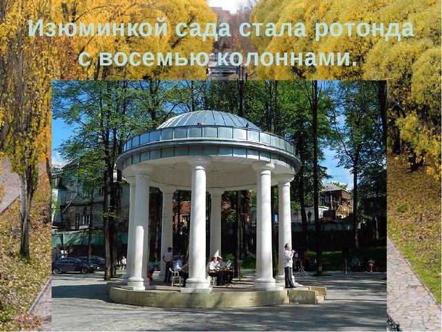 Изюминкой сада стала ротонда с восемью колоннами.