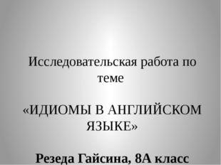 Исследовательская работа по теме «ИДИОМЫ В АНГЛИЙСКОМ ЯЗЫКЕ» Резеда Гайсина,
