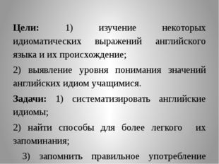 Цели: 1) изучение некоторых идиоматических выражений английского языка и их