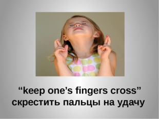 """""""keep one's fingers cross"""" скрестить пальцы на удачу"""