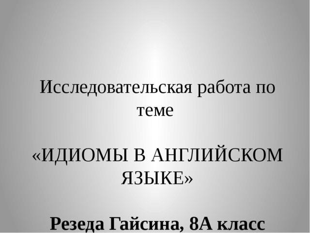Исследовательская работа по теме «ИДИОМЫ В АНГЛИЙСКОМ ЯЗЫКЕ» Резеда Гайсина,...