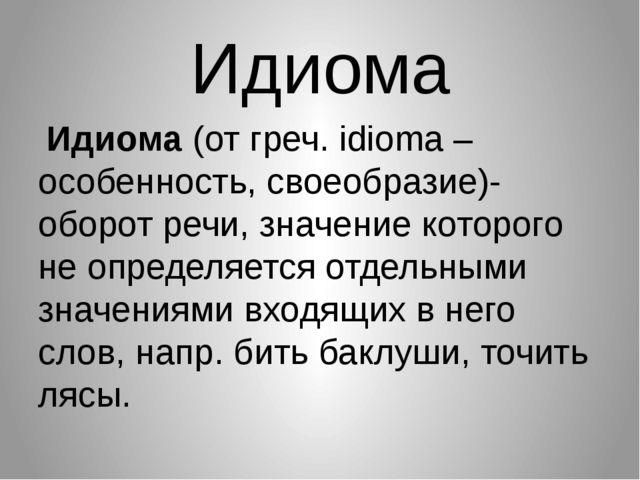 Идиома Идиома (от греч. idioma – особенность, своеобразие)- оборот речи, знач...