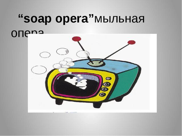 """""""soap opera""""мыльная опера"""