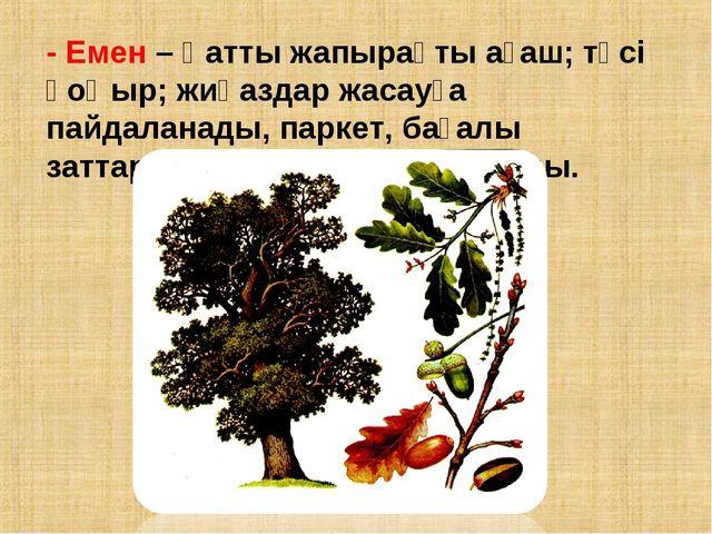 - Емен – Қатты жапырақты ағаш; түсі қоңыр; жиһаздар жасауға пайдаланады, парк...
