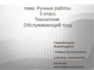 тема: Ручные работы 5 класс Технология Обслуживающий труд Разработала: Ишкиль