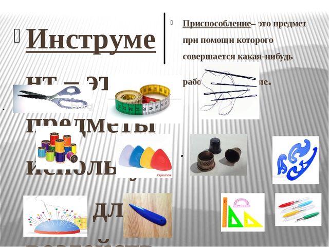 . . Инструмент – это предметы используемый для воздействия на объект для его...