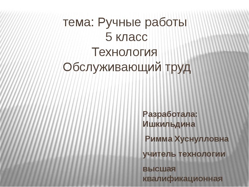 тема: Ручные работы 5 класс Технология Обслуживающий труд Разработала: Ишкиль...