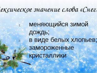 Лексическое значение слова «Снег» меняющийся зимой дождь; в виде белых хлопь