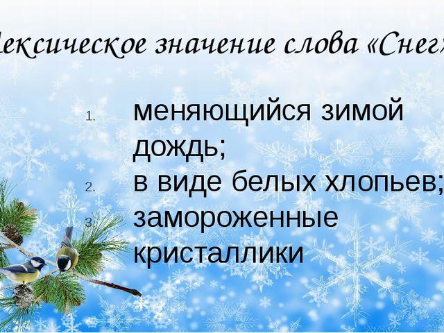 Лексическое значение слова «Снег» меняющийся зимой дождь; в виде белых хлопь...