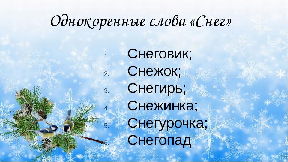 Однокоренные слова «Снег» Снеговик; Снежок; Снегирь; Снежинка; Снегурочка; С...