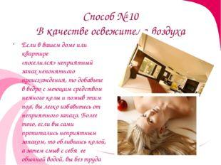 Способ № 10 В качестве освежителя воздуха Если в вашем доме или квартире «пос