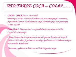 ЧТО ТАКОЕ COCA – COLA? ( кока – кола ) COCA - COLA [англ. coca-cola] Безалког