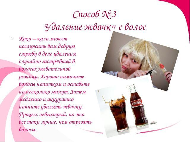 Способ № 3 Удаление жвачки с волос Кока – кола может послужить вам добрую слу...