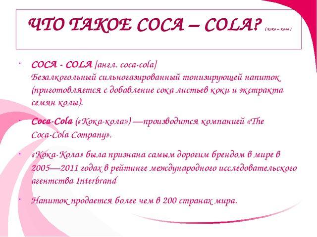 ЧТО ТАКОЕ COCA – COLA? ( кока – кола ) COCA - COLA [англ. coca-cola] Безалког...