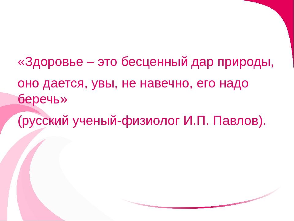 «Здоровье – это бесценный дар природы, оно дается, увы, не навечно, его надо...