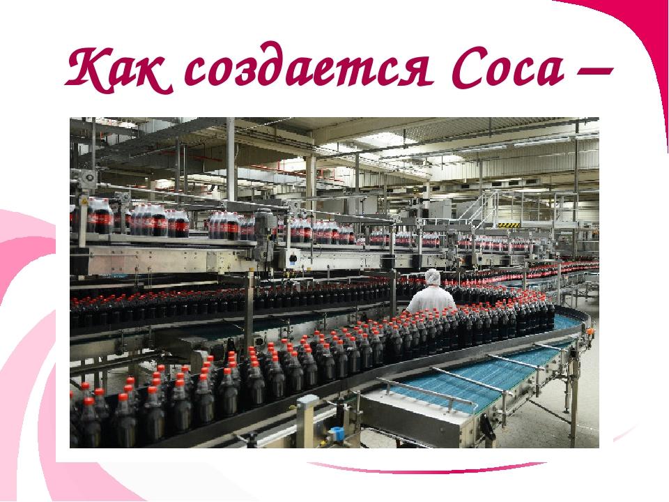 Как создается Coca – Cola сейчас?