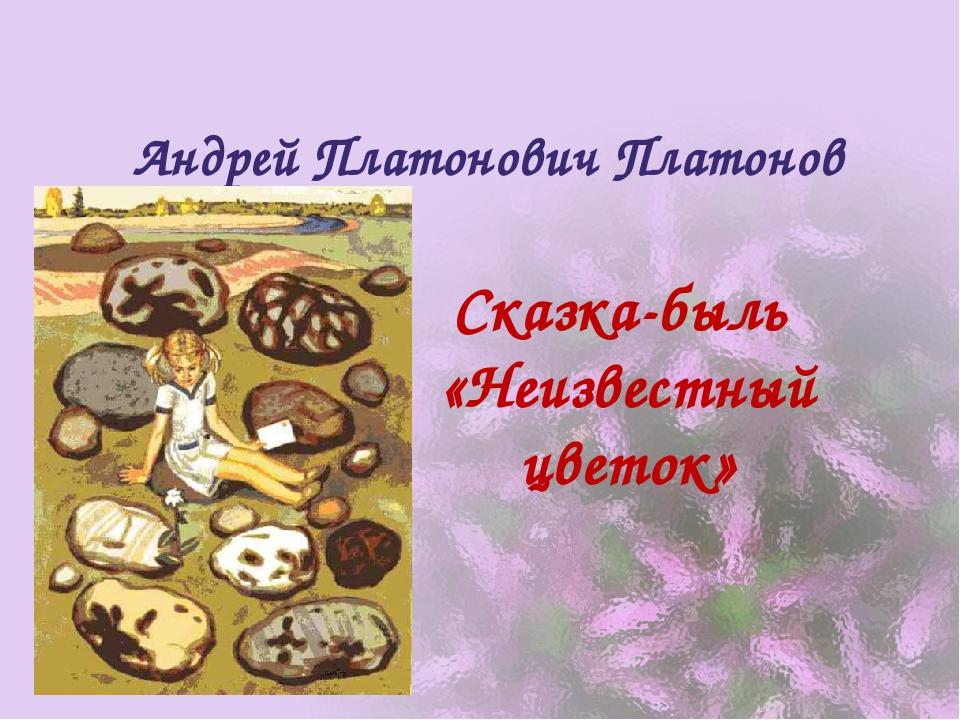 Андрей Платонович Платонов Сказка-быль «Неизвестный цветок»