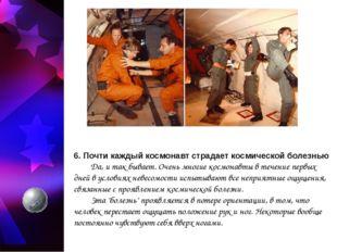 6. Почти каждый космонавт страдает космической болезнью Да, и так бывает. Оч