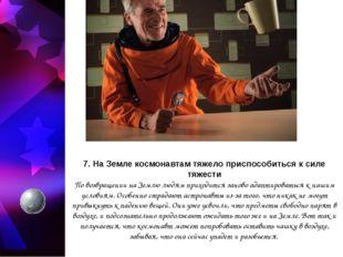 7. На Земле космонавтам тяжело приспособиться к силе тяжести По возвращении н