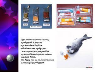 Кроме вышеперечисленных продуктов, в рацион космонавтов входят обезвоженные п
