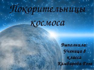 Покорительницы космоса Выполнила: Ученица 8 класса Камбарова Роза