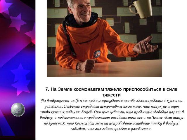 7. На Земле космонавтам тяжело приспособиться к силе тяжести По возвращении н...