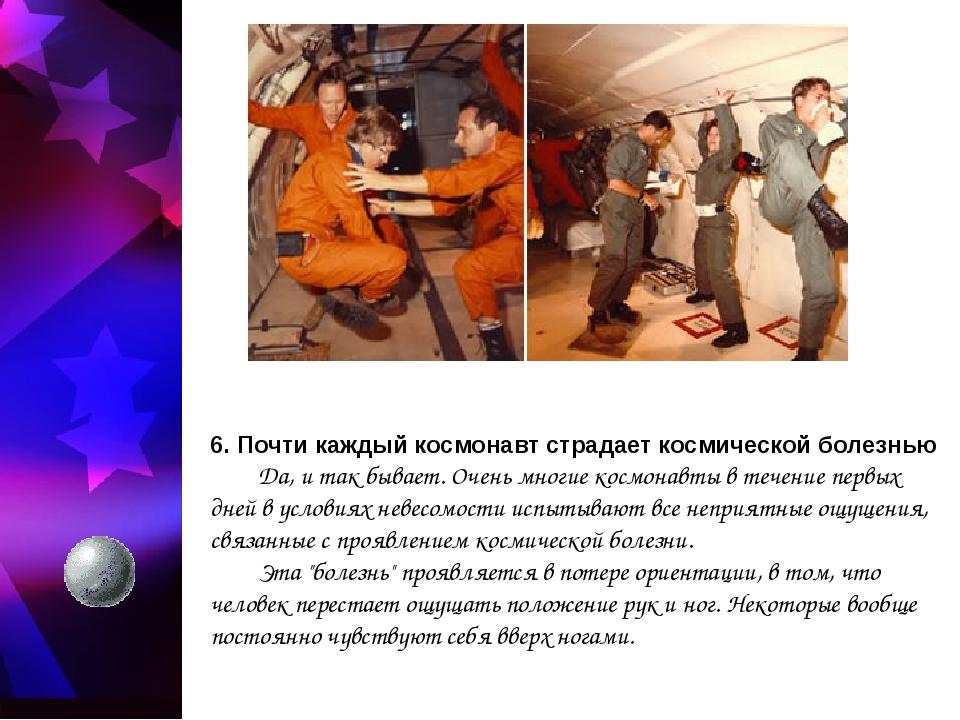 6. Почти каждый космонавт страдает космической болезнью Да, и так бывает. Оч...