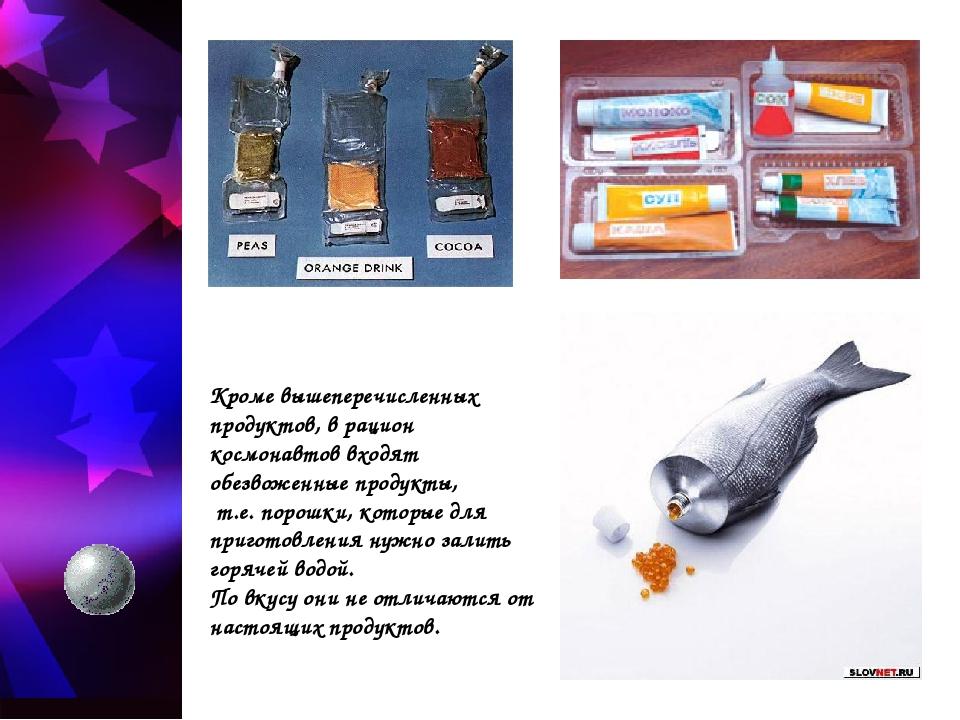 Кроме вышеперечисленных продуктов, в рацион космонавтов входят обезвоженные п...