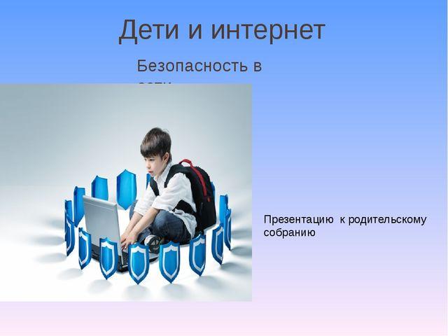 Дети и интернет Безопасность в сети Презентацию к родительскому собранию