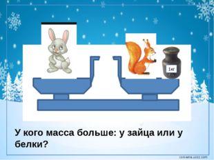 1кг У кого масса больше: у зайца или у белки? corowina.ucoz.com