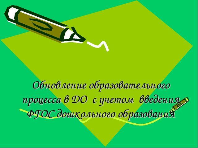Обновление образовательного процесса в ДО с учетом введения ФГОС дошкольного...
