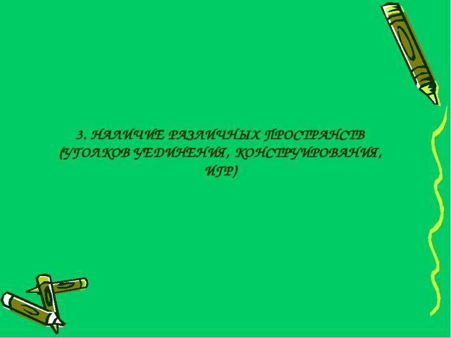 3. НАЛИЧИЕ РАЗЛИЧНЫХ ПРОСТРАНСТВ (УГОЛКОВ УЕДИНЕНИЯ, КОНСТРУИРОВАНИЯ, ИГР)