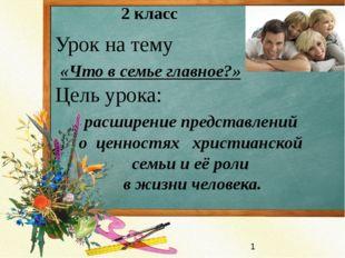 2 класс Урок на тему «Что в семье главное?» Цель урока: расширение представле