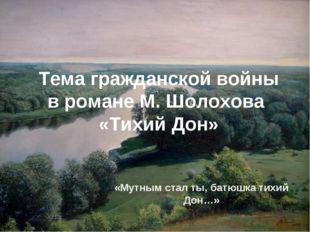 Тема гражданской войны в романе М. Шолохова «Тихий Дон» «Мутным стал ты, батю