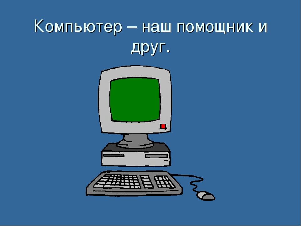 Компьютер – наш помощник и друг.