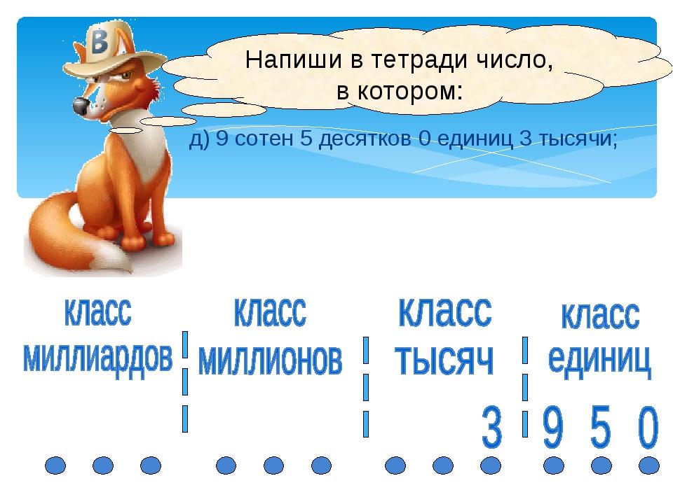 Напиши в тетради число, в котором: д) 9 сотен 5 десятков 0 единиц 3 тысячи;