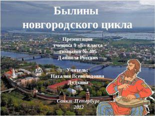 Былины новгородского цикла Презентация ученика 9 «Б» класса гимназии № 405 Да