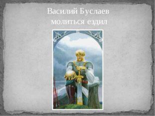 Василий Буслаев молиться ездил