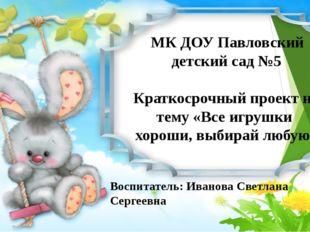 МК ДОУ Павловский детский сад №5 Краткосрочный проект на тему «Все игрушки х
