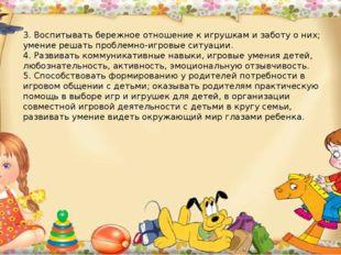 3. Воспитывать бережное отношение к игрушкам и заботу о них; умение решать пр