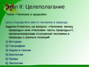 Этап II: Целеполагание Тема: «Человек и природа» Цель:Определить место челове