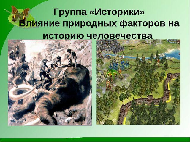 Группа «Историки» Влияние природных факторов на историю человечества