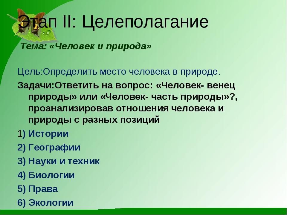 Этап II: Целеполагание Тема: «Человек и природа» Цель:Определить место челове...