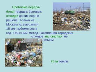 Проблема перера- ботки твердых бытовых отходов до сих пор не решена. Тол