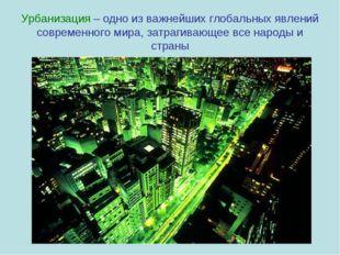 Урбанизация – одно из важнейших глобальных явлений современного мира, затраги